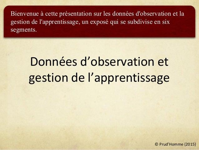 © Prud'Homme (2015) Données d'observation et gestion de l'apprentissage Bienvenue à cette présentation sur les données d'o...