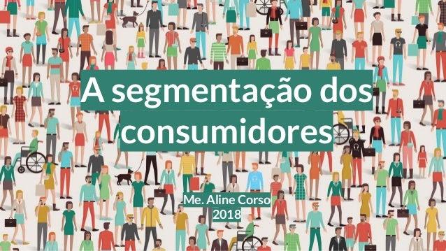 A segmentação dos consumidores Me. Aline Corso 2018
