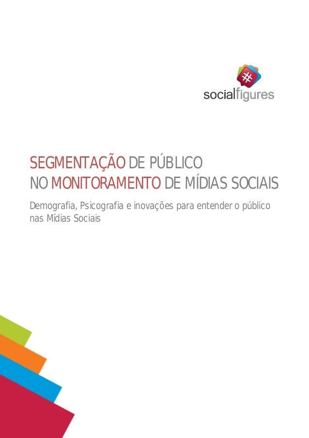 SEGMENTAÇÃO DE PÚBLICO NO MONITORAMENTO DE MÍDIAS SOCIAIS Demografia, Psicografia e inovações para entender o público nas ...