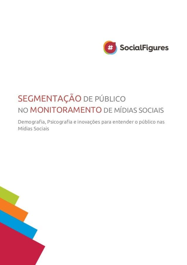 SEGMENTAÇÃO DE PÚBLICO  NO MONITORAMENTO DE MÍDIAS SOCIAIS  Demografia, Psicografia e inovações para entender o público na...
