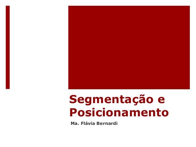 Segmentação e  Posicionamento  Ma. Flávia Bernardi
