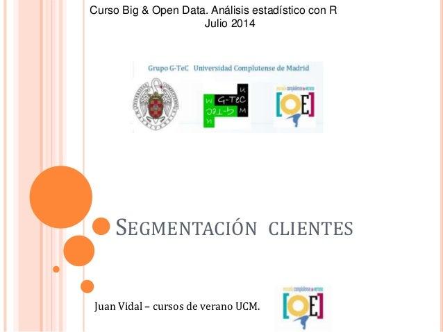 SEGMENTACIÓN CLIENTES Juan Vidal – cursos de verano UCM. Curso Big & Open Data. Análisis estadístico con R Julio 2014