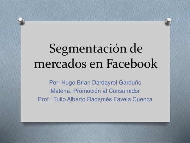 Segmentación de mercados en Facebook Por: Hugo Brian Dardayrol Garduño Materia: Promoción al Consumidor Prof.: Tulio Alber...