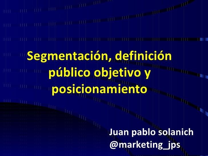 Segmentación, definición   público objetivo y   posicionamiento             Juan pablo solanich             @marketing_jps