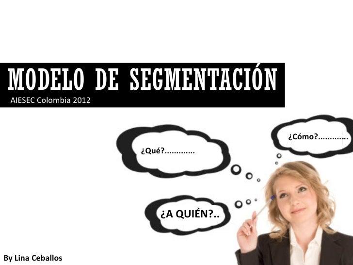 MODELO DE SEGMENTACIÓN AIESEC Colombia 2012                                             ¿Cómo?.............               ...