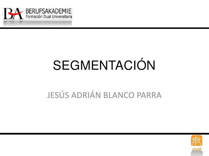SEGMENTACIÓN<br />JESÚS ADRIÁN BLANCO PARRA<br />