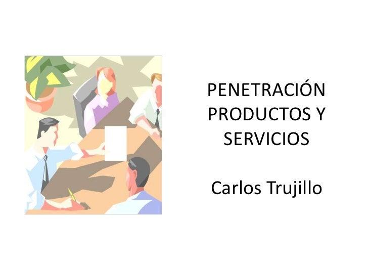 PENETRACIÓNPRODUCTOS Y  SERVICIOSCarlos Trujillo