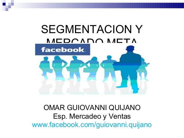 SEGMENTACION Y   MERCADO META  OMAR GUIOVANNI QUIJANO     Esp. Mercadeo y Ventaswww.facebook.com/guiovanni.quijano
