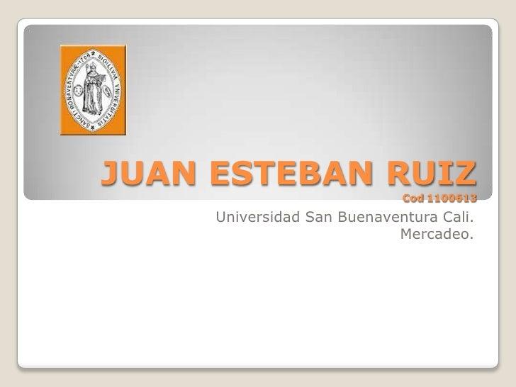 JUAN ESTEBAN RUIZCod 1100613 <br />Universidad San Buenaventura Cali.<br />Mercadeo.<br />