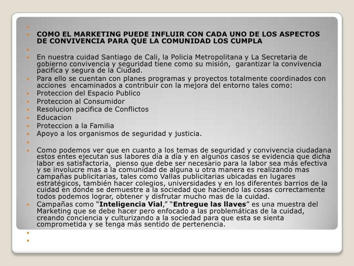 <br />COMO EL MARKETING PUEDE INFLUIR CON CADA UNO DE LOS ASPECTOS DE CONVIVENCIA PARA QUE LA COMUNIDAD LOS CUMPLA<br />...