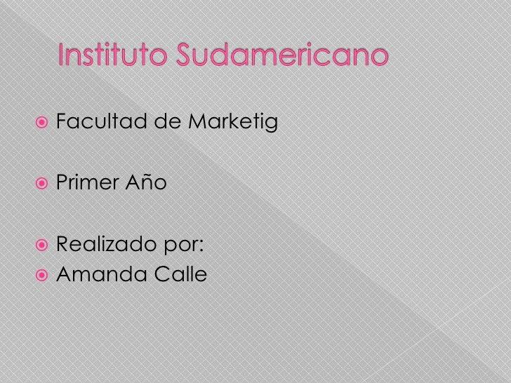 Instituto Sudamericano<br />Facultad de Marketig<br />Primer Año<br />Realizado por:<br />Amanda Calle<br />