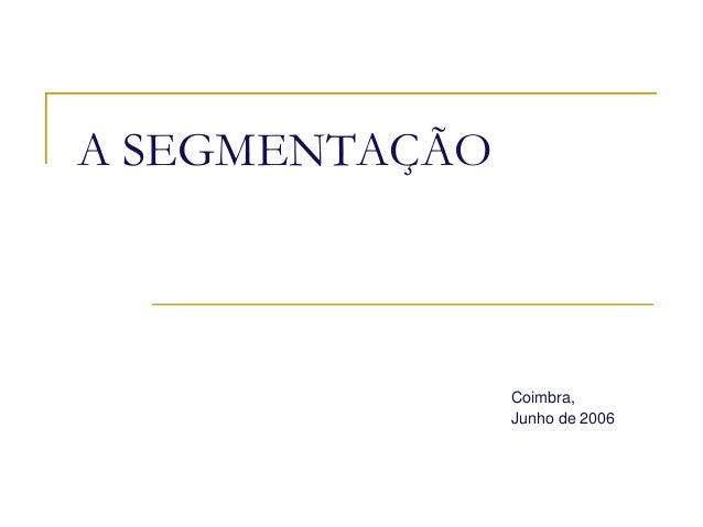 A SEGMENTAÇÃO  Coimbra, Junho de 2006