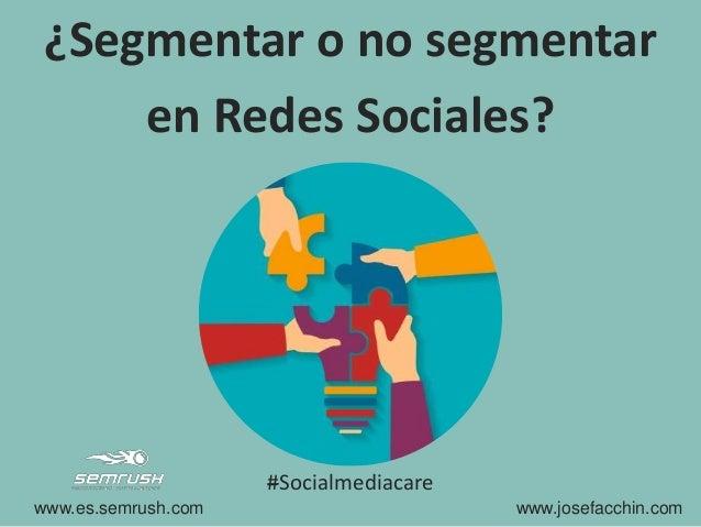 ¿Segmentar o no segmentar en Redes Sociales? www.es.semrush.com www.josefacchin.com #Socialmediacare