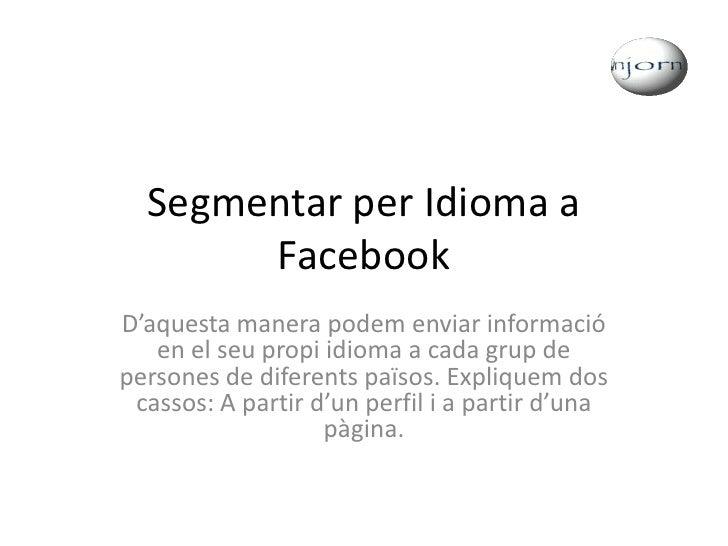Segmentar per Idioma a Facebook<br />D'aquesta manera podem enviar informació en el seu propi idioma a cada grup de person...