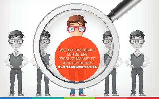MEER BUSINESS MET EEN BETERE  PRODUCT-MARKET FIT DOOR EEN BETERE KLANTSEGMENTATIE