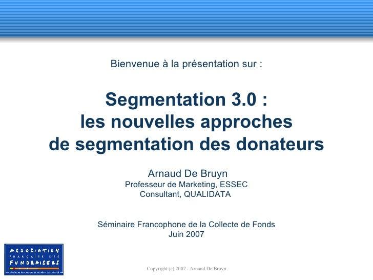 Bienvenue à la présentation sur : Segmentation 3.0 : les nouvelles approches de segmentation des donateurs  Arnaud De Bruy...