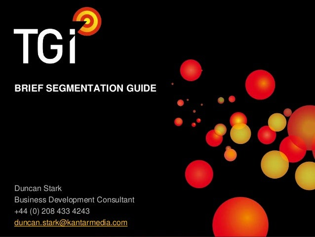 BRIEF SEGMENTATION GUIDE  Duncan Stark Business Development Consultant +44 (0) 208 433 4243 duncan.stark@kantarmedia.com 1