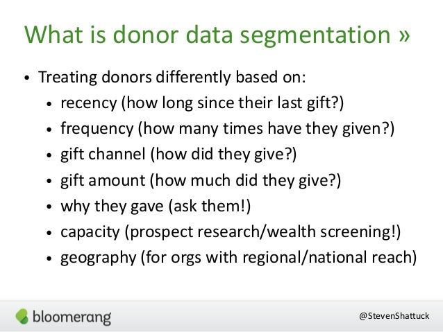 @StevenShattuck • Treating donors differently based on: • recency (how long since their last gift?) • frequency (how many ...