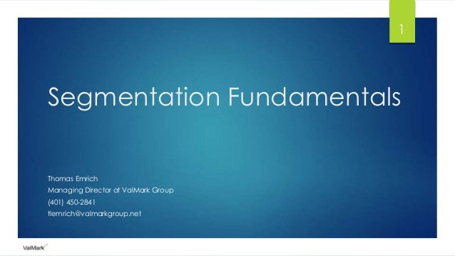 Segmentation Fundamentals Thomas Emrich Managing Director at ValMark Group (401) 450-2841 tlemrich@valmarkgroup.net 1