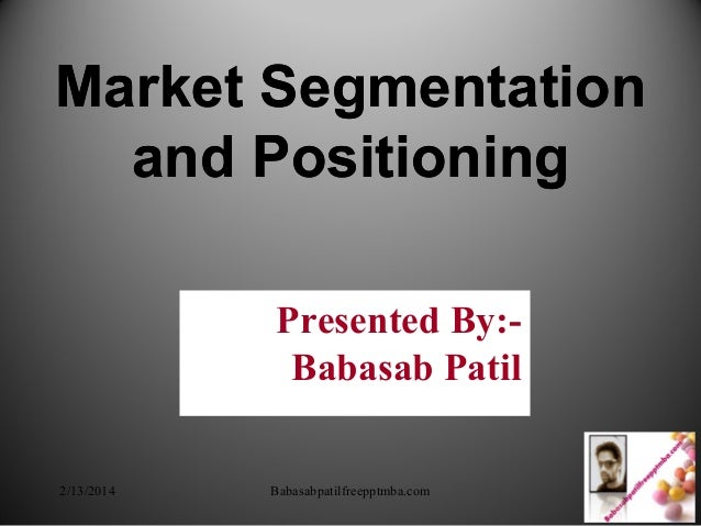 Market Segmentation and Positioning Market Segmentation and Positioning Presented By:- Babasab Patil 2/13/2014 Babasabpati...