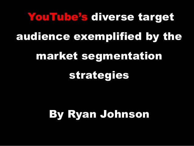 YouTube's diverse target audience exemplified by the market segmentation strategies By Ryan Johnson