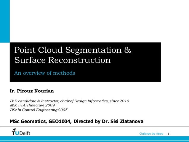 1Challenge the future Point Cloud Segmentation & Surface Reconstruction An overview of methods Ir. Pirouz Nourian PhD cand...