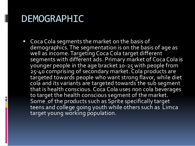 primary market demographics for coca cola company The coca-cola company is a global key player in the beverage industry the firm comprises the corporate division, headquartered in atlanta, ga, and about 300 bottling partners worldwide.