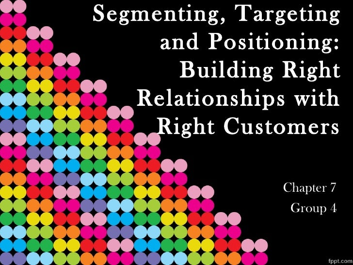 Segmenting, Targeting     and Positioning:       Building Right   Relationships with    Right Customers                Cha...