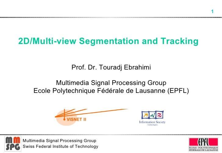 2D/Multi-view Segmentation and Tracking  Prof. Dr. Touradj Ebrahimi Multimedia Signal Processing Group Ecole Polytechnique...
