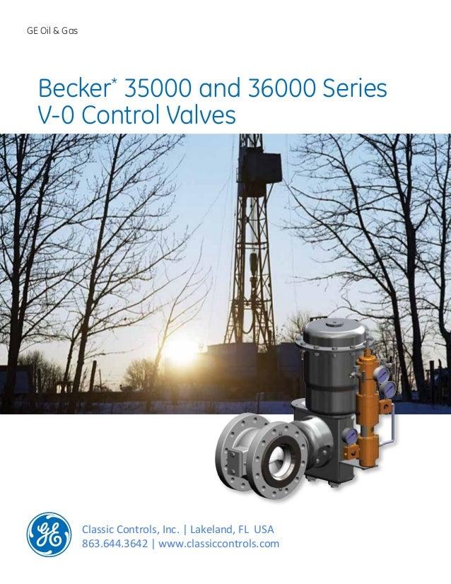 GE Oil & Gas Becker* 35000 and 36000 Series V-0 Control Valves Classic Controls, Inc. | Lakeland, FL USA 863.644.3642 | ww...