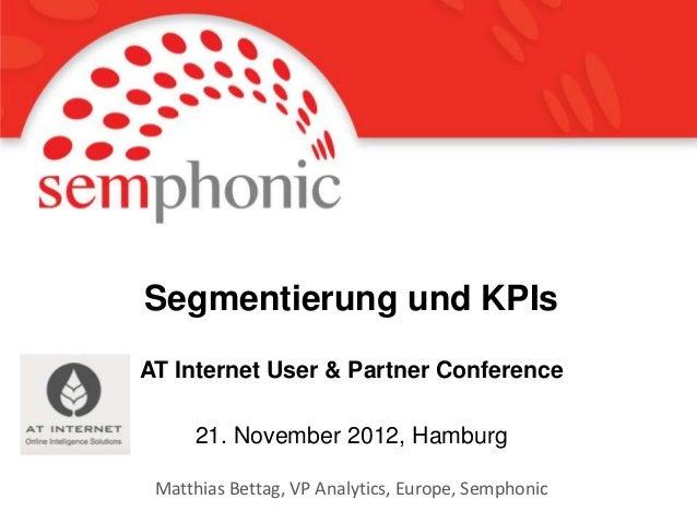 Segmentierung und KPIsAT Internet User & Partner Conference     21. November 2012, Hamburg Matthias Bettag, VP Analytics, ...
