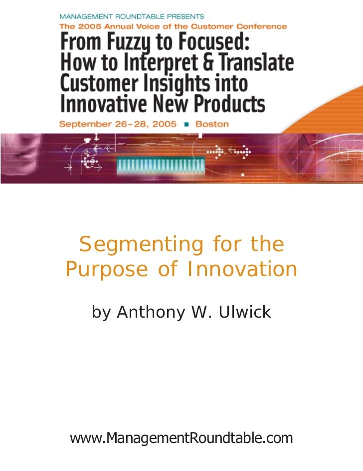 Segmenting for thePurpose of Innovation  by Anthony W. Ulwickwww.ManagementRoundtable.com