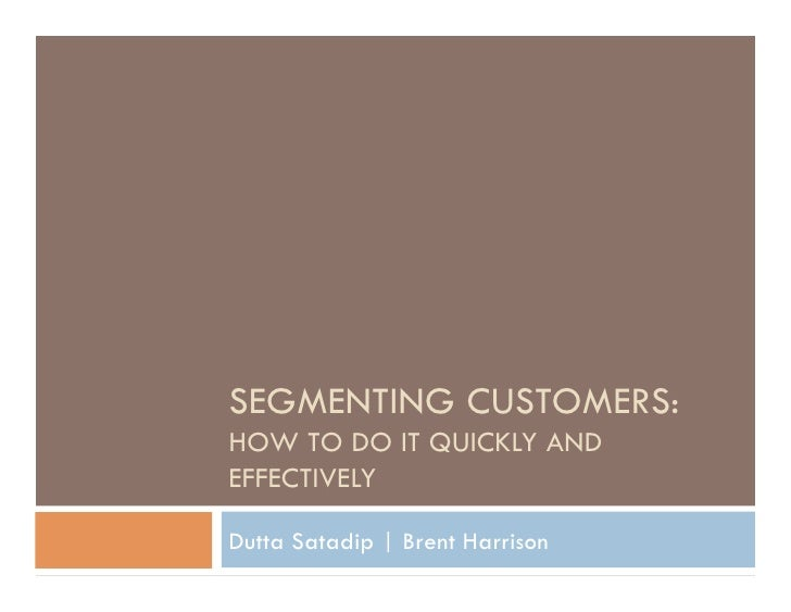SEGMENTING CUSTOMERS: HOW TO DO IT QUICKLY AND EFFECTIVELY  Dutta Satadip | Brent Harrison