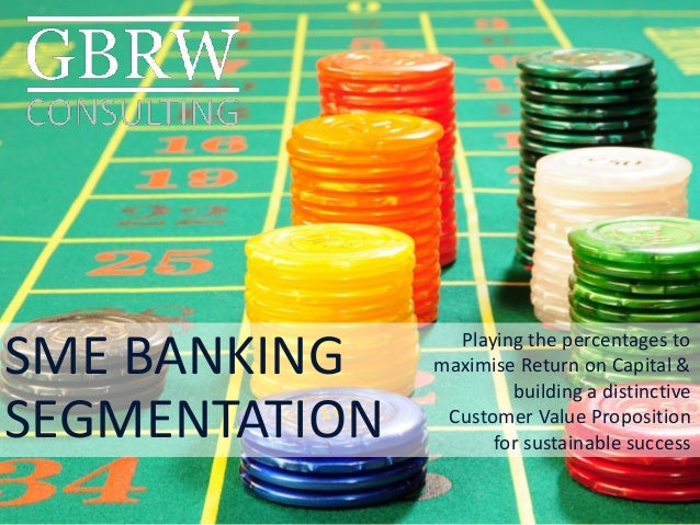 SME BANKING  SEGMENTATION  Playing the percentages to maximise Return on Capital & building a distinctive Customer Value P...
