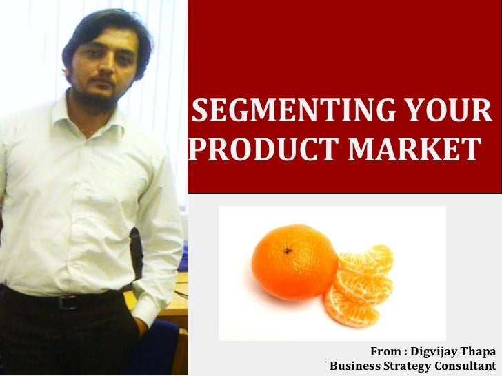 SEGMENTING YOURPRODUCT MARKET             From : Digvijay Thapa       Business Strategy Consultant