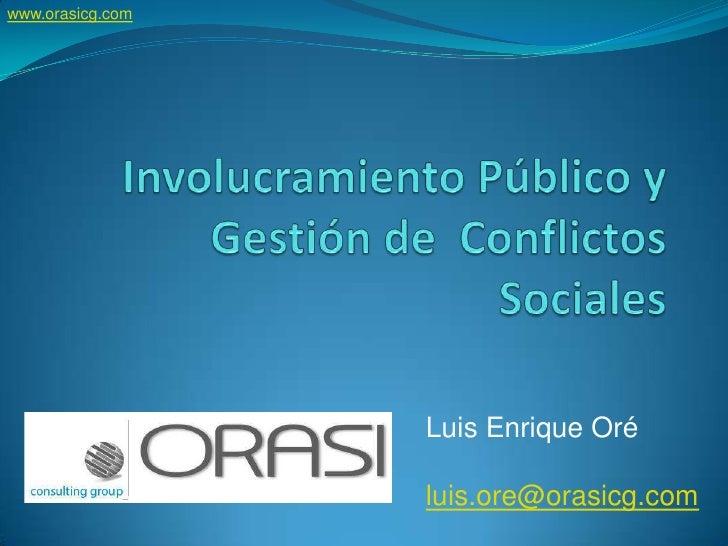www.orasicg.com<br />Involucramiento Público y Gestión de  Conflictos Sociales<br />Luis Enrique Oré<br />luis.ore@orasicg...