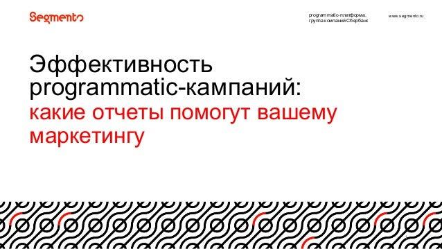 www.segmento.ru 1 Эффективность8 programmatic=кампаний:8 какие8отчеты8помогут8вашему8 маркетингу рrogrammatic=платформа, г...