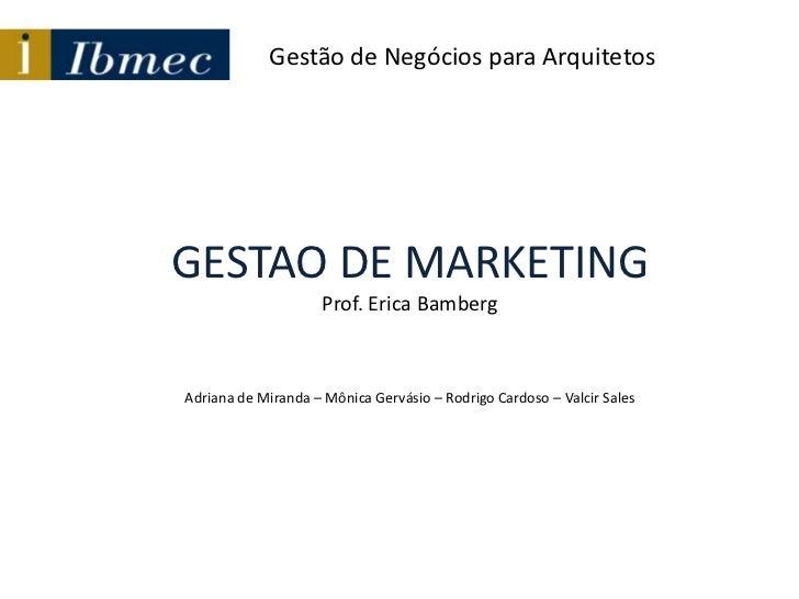 Gestão de Negócios para Arquitetos<br />GESTAO DE MARKETINGProf. Erica Bamberg<br />Adriana de Miranda – MônicaGervásio – ...
