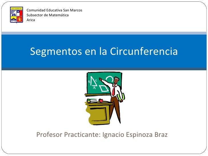 Profesor Practicante: Ignacio Espinoza Braz Segmentos en la Circunferencia Comunidad Educativa San Marcos Subsector de Mat...