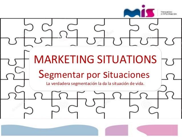 MARKETING SITUATIONS Segmentar por situaciones La verdadera segmentación la da la situación de vida. MARKETING SITUATIONS ...
