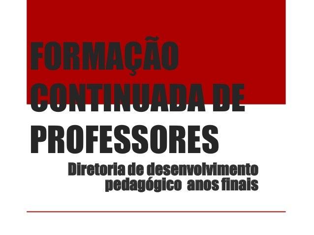 FORMAÇÃOCONTINUADA DEPROFESSORESDiretoriade desenvolvimentopedagógico anos finais