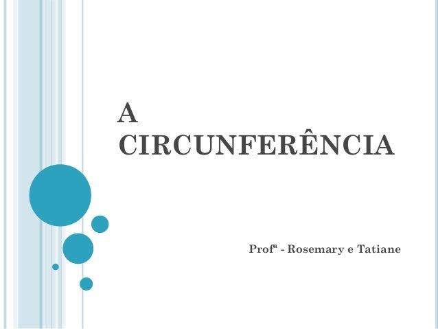 A CIRCUNFERÊNCIA Profª - Rosemary e Tatiane