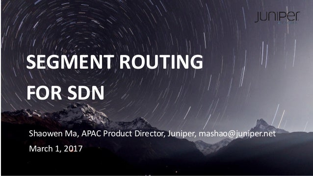 JUNIPER CONFIDENTIAL SEGMENT ROUTING FOR SDN Shaowen Ma, APAC Product Director, Juniper, mashao@juniper.net March 1, 2017