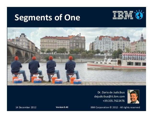 Segments of One  Dr. Dario de Judicibus dejudicibus@it.ibm.com +39.335.7622476 14 December 2012  Version 0.40  IBM Corpora...