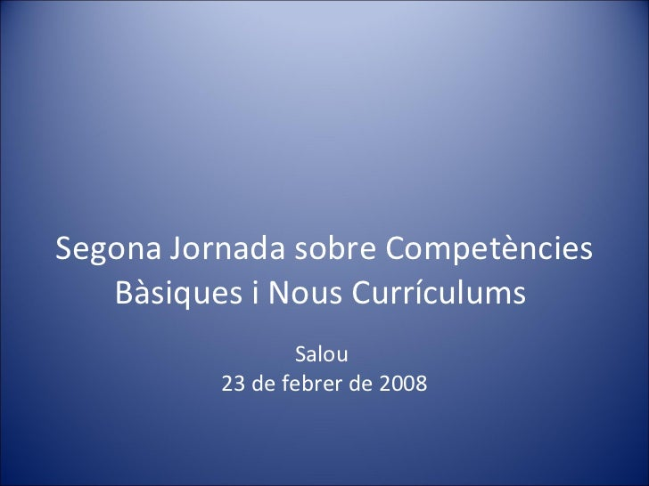 Segona Jornada sobre Competències Bàsiques i Nous Currículums  Salou  23 de febrer de 2008