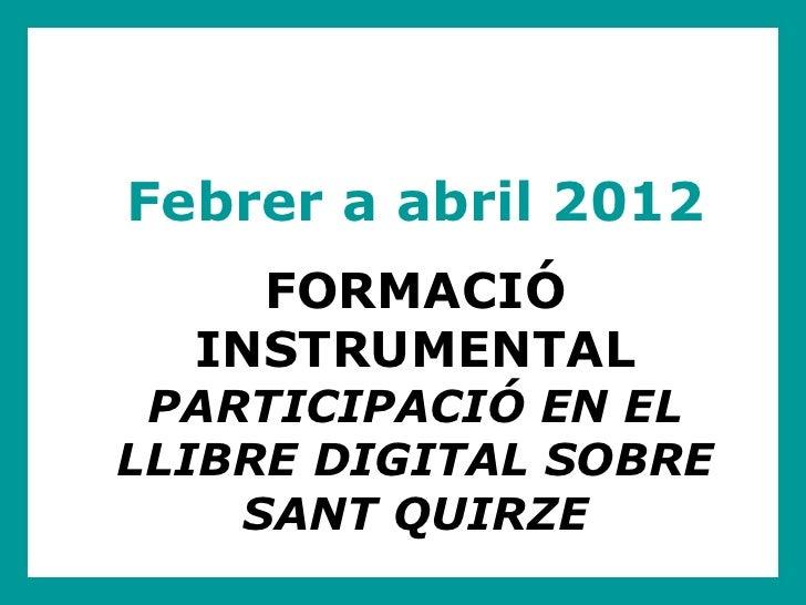 Febrer a abril 2012    FORMACIÓ  INSTRUMENTAL PARTICIPACIÓ EN ELLLIBRE DIGITAL SOBRE    SANT QUIRZE