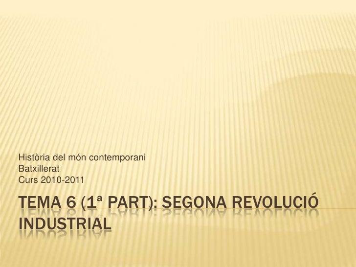 TEMA 6 (1ª part): SEGONA REVOLUCIÓ INDUSTRIAL<br />Història del móncontemporani<br />Batxillerat<br />Curs 2010-2011<br />