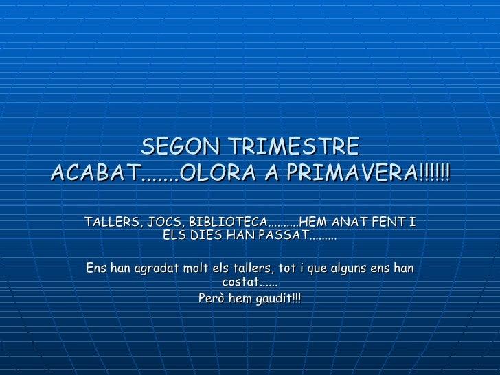 SEGON TRIMESTREACABAT.......OLORA A PRIMAVERA!!!!!!   TALLERS, JOCS, BIBLIOTECA..........HEM ANAT FENT I              ELS ...