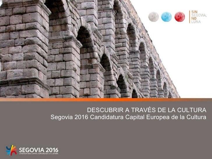 DESCUBRIR A TRAVÉS DE LA CULTURA Segovia 2016 Candidatura Capital Europea de la Cultura
