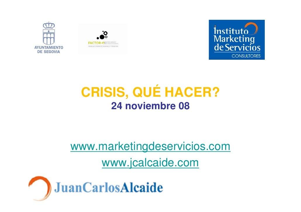 CRISIS, QUÉ HACER?        24 noviembre 08    www.marketingdeservicios.com     www.jcalcaide.com
